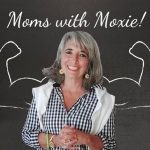 Podcast 58 – Calling All Moms with Moxie!
