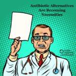 Antibiotic Alternatives Are Becoming Necessities